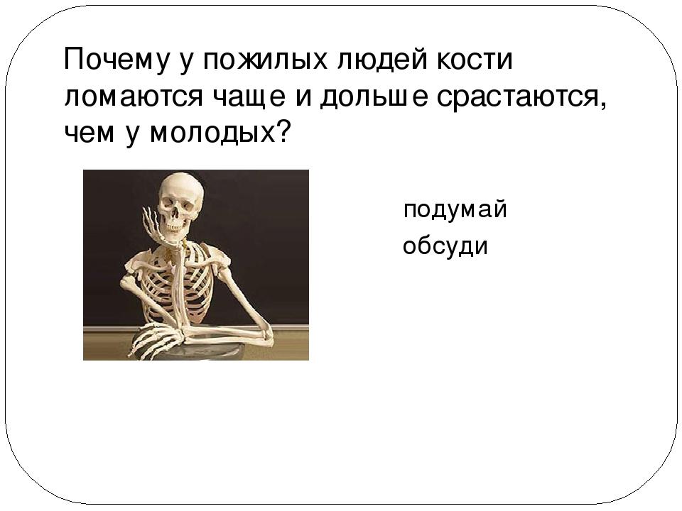 Почему у пожилых людей кости ломаются чаще и дольше срастаются, чем у молодых...