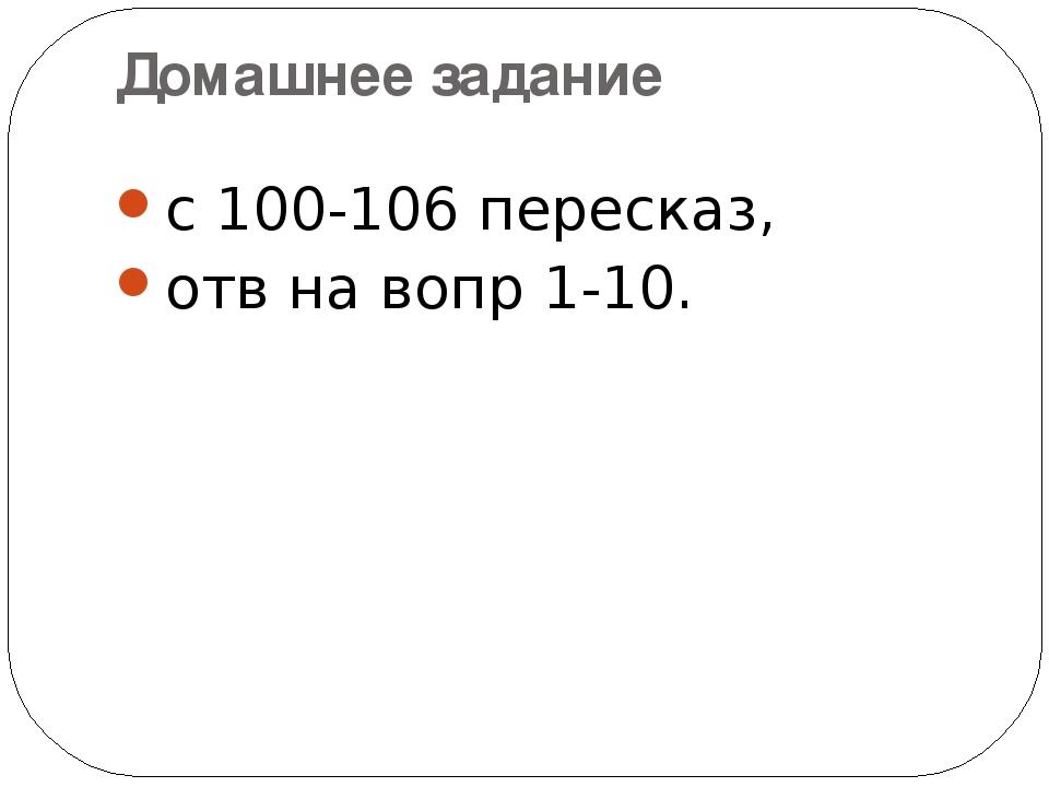 Домашнее задание с 100-106 пересказ, отв на вопр 1-10.