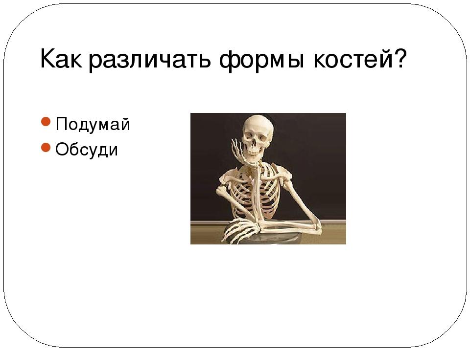 Как различать формы костей? Подумай Обсуди
