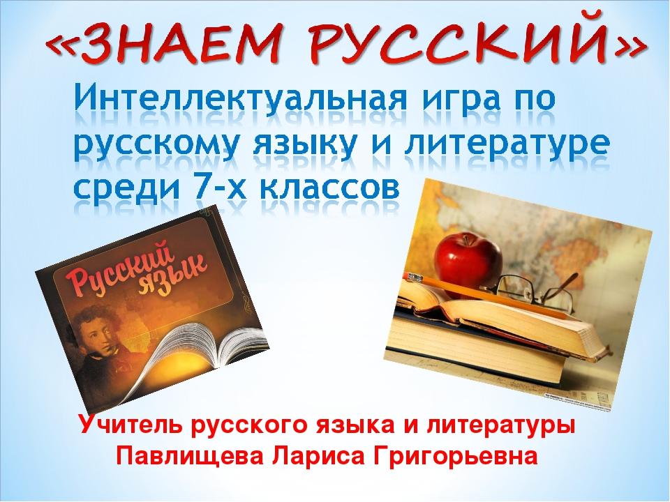Учитель русского языка и литературы Павлищева Лариса Григорьевна