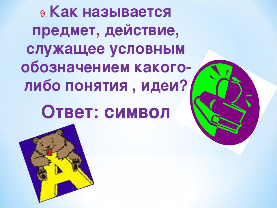 9. Как называется предмет, действие, служащее условным обозначением какого-ли...