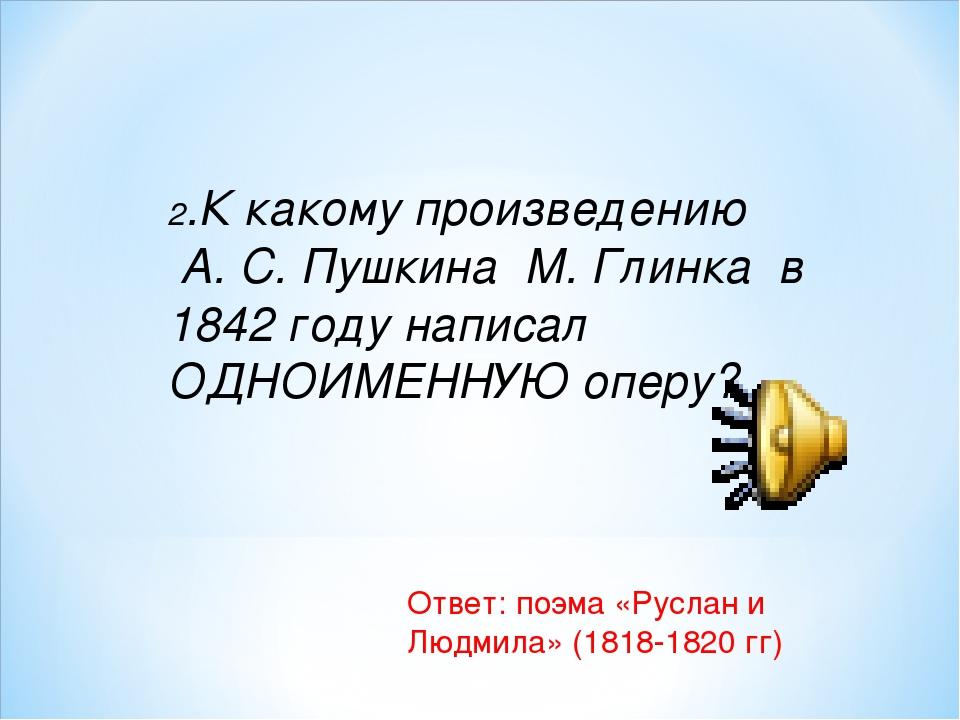 2.К какому произведению А. С. Пушкина М. Глинка в 1842 году написал ОДНОИМЕНН...