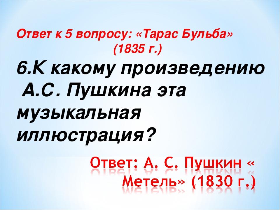 Ответ к 5 вопросу: «Тарас Бульба» (1835 г.) 6.К какому произведению А.С. Пушк...