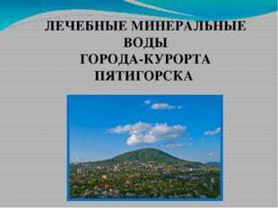ЛЕЧЕБНЫЕ МИНЕРАЛЬНЫЕ ВОДЫ ГОРОДА-КУРОРТА ПЯТИГОРСКА