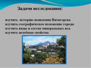 Задачи исследования: изучить историю появления Пятигорска изучить географичес