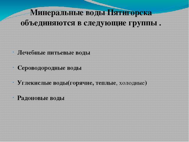 Минеральные воды Пятигорска объединяются в следующие группы . Лечебные питьев...