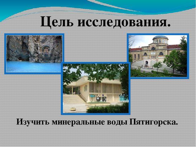 Цель исследования. Изучить минеральные воды Пятигорска.