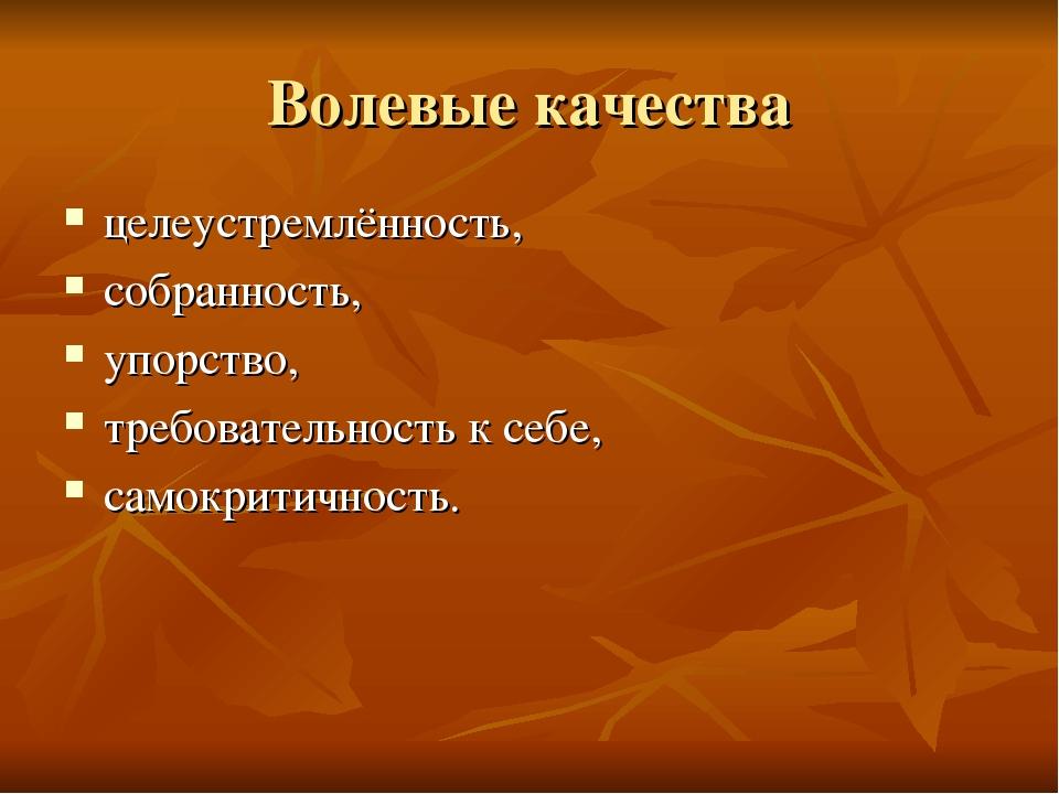 Волевые качества целеустремлённость, собранность, упорство, требовательность...