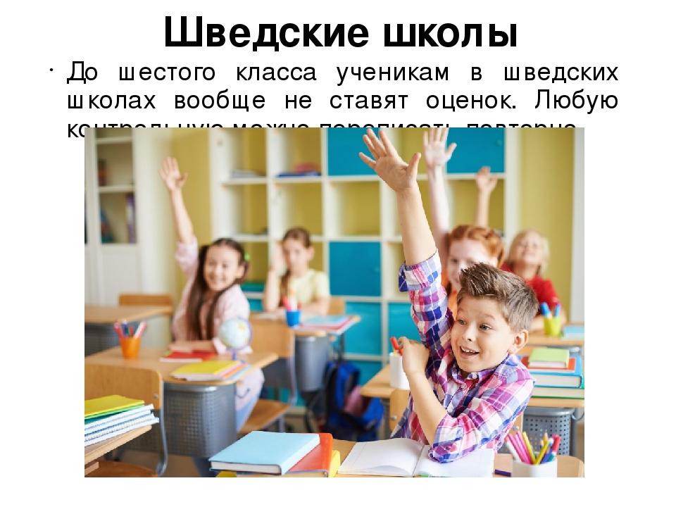 Шведские школы До шестого класса ученикам в шведских школах вообще не ставят...