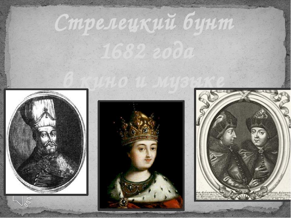 Стрелецкий бунт 1682 года в кино и музыке