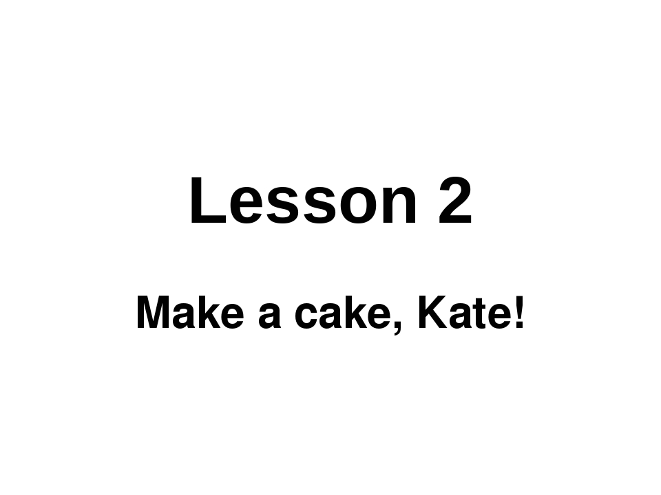 Lesson 2 Make a cake, Kate!