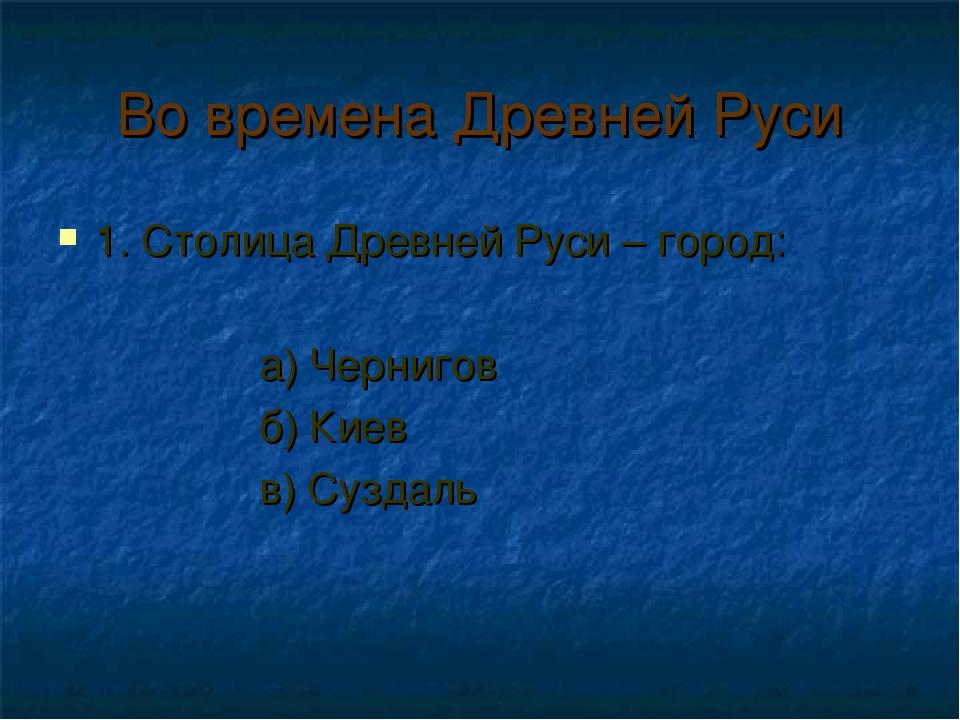 Во времена Древней Руси 1. Столица Древней Руси – город: а) Чернигов б) Киев...