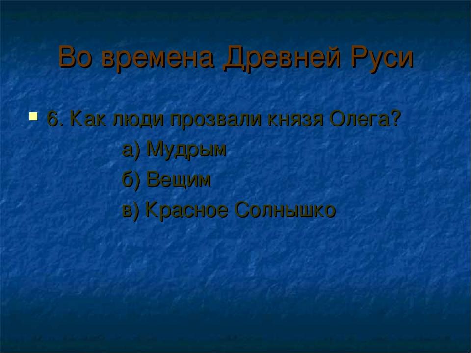 Во времена Древней Руси 6. Как люди прозвали князя Олега? а) Мудрым б) Вещим...