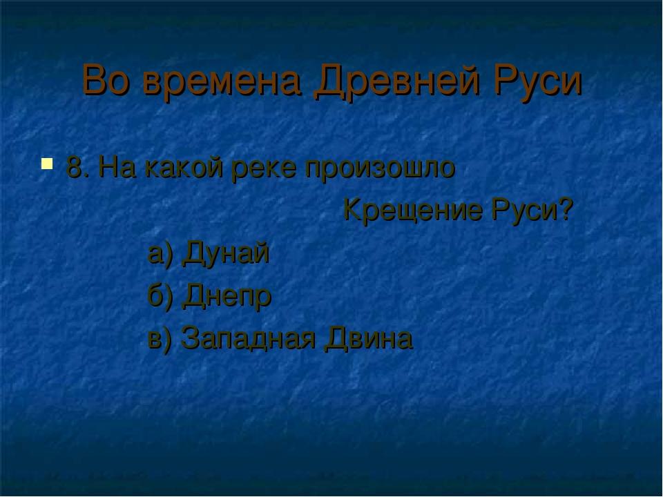 Во времена Древней Руси 8. На какой реке произошло Крещение Руси? а) Дунай б)...