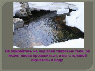 Не опирайтесь на лед всей тяжестью тела: он может снова провалиться, и вы с г