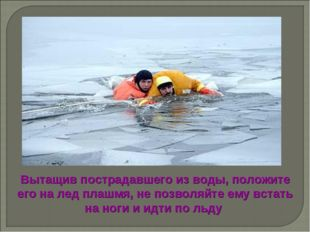 Вытащив пострадавшего из воды, положите его на лед плашмя, не позволяйте ему