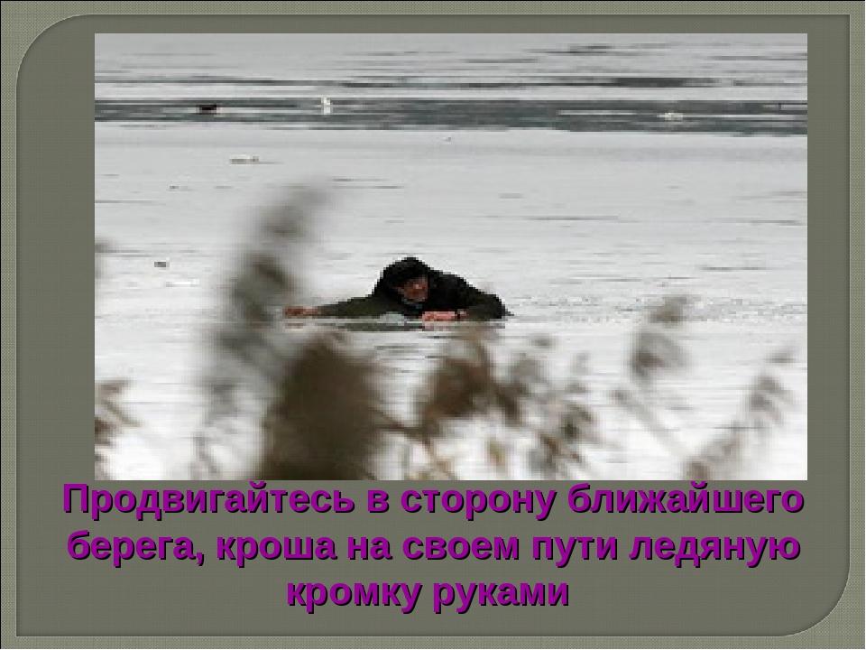 Продвигайтесь в сторону ближайшего берега, кроша на своем пути ледяную кромку...