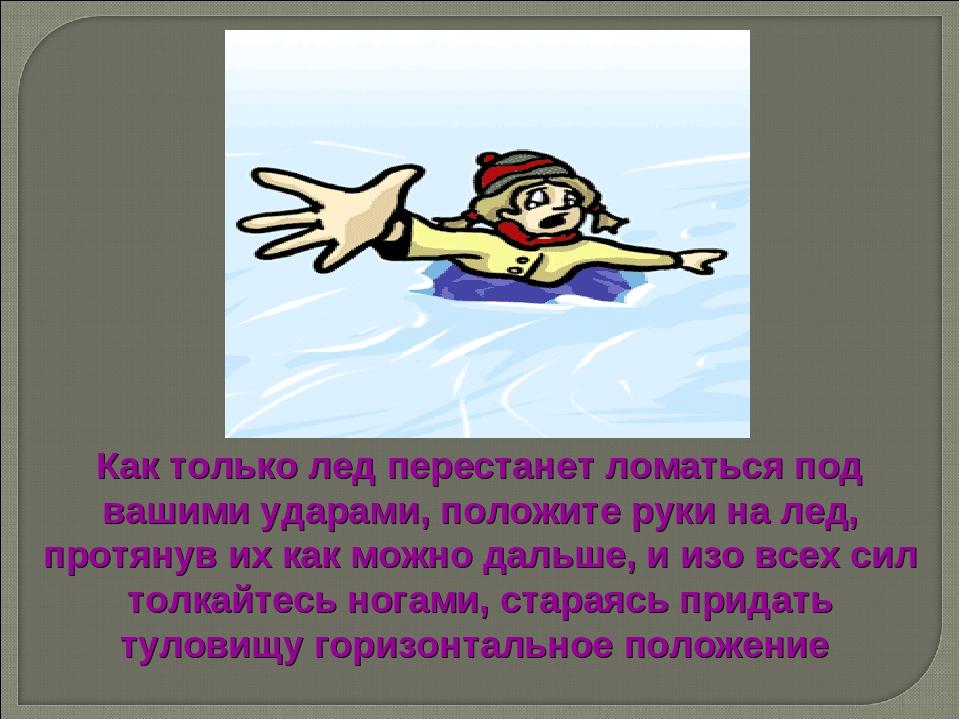 Как только лед перестанет ломаться под вашими ударами, положите руки на лед,...