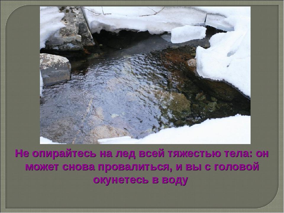 Не опирайтесь на лед всей тяжестью тела: он может снова провалиться, и вы с г...