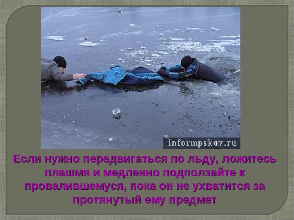 Если нужно передвигаться по льду, ложитесь плашмя и медленно подползайте к пр...
