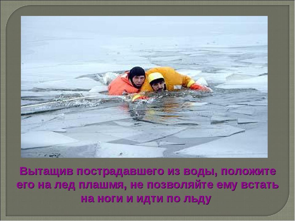 Вытащив пострадавшего из воды, положите его на лед плашмя, не позволяйте ему...