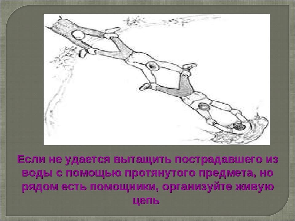 Если не удается вытащить пострадавшего из воды с помощью протянутого предмета...