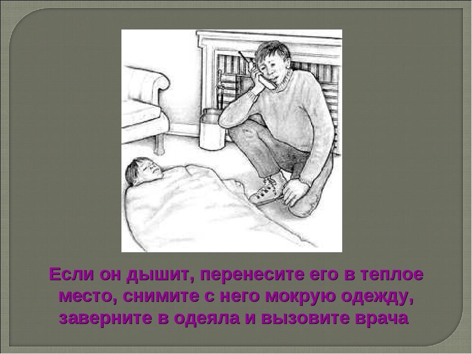 Если он дышит, перенесите его в теплое место, снимите с него мокрую одежду, з...