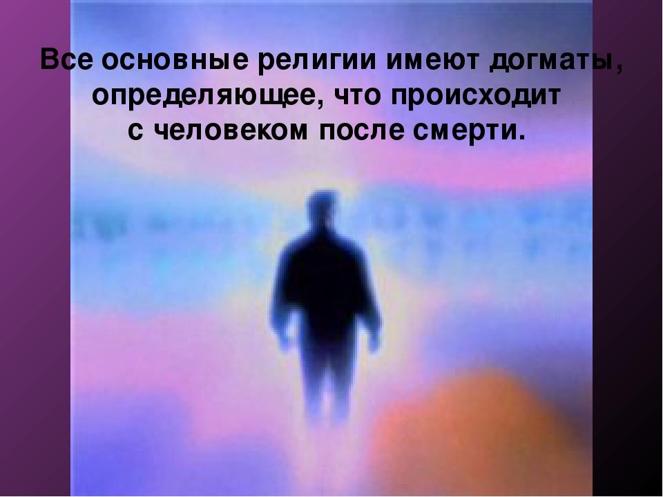 Все основные религии имеют догматы, определяющее, что происходит с человеком...