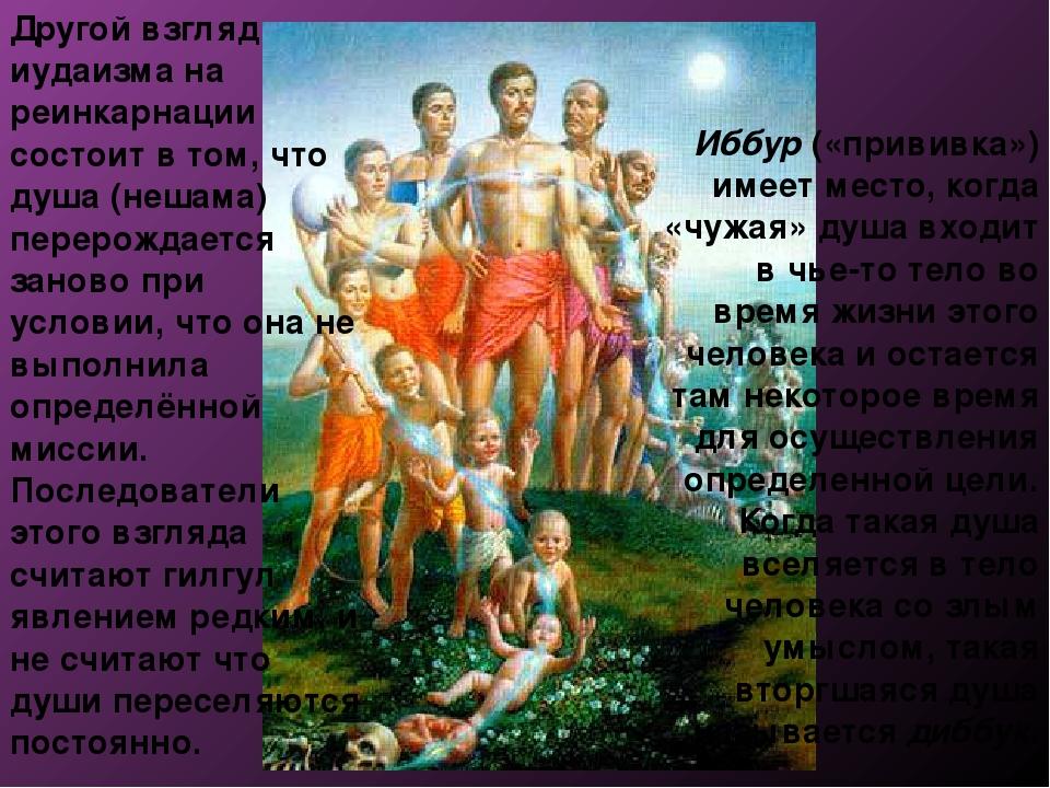 Другой взгляд иудаизма на реинкарнации состоит в том, что душа (нешама) перер...