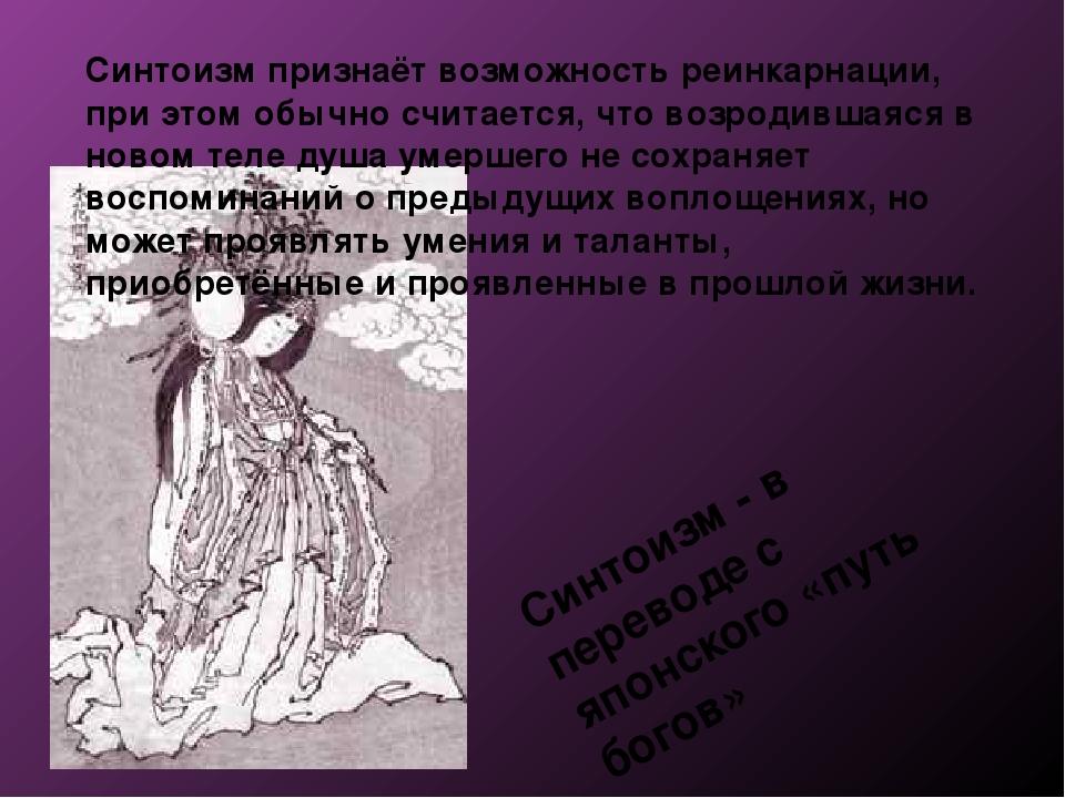 Синтоизм признаёт возможность реинкарнации, при этом обычно считается, что во...