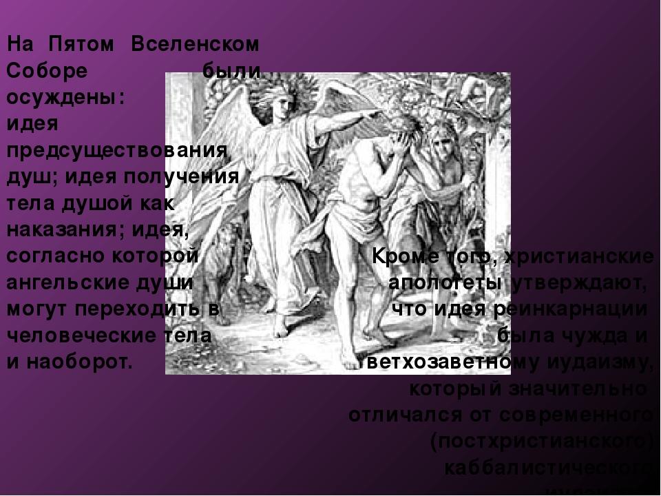 На Пятом Вселенском Соборе были осуждены: идея предсуществования душ; идея по...