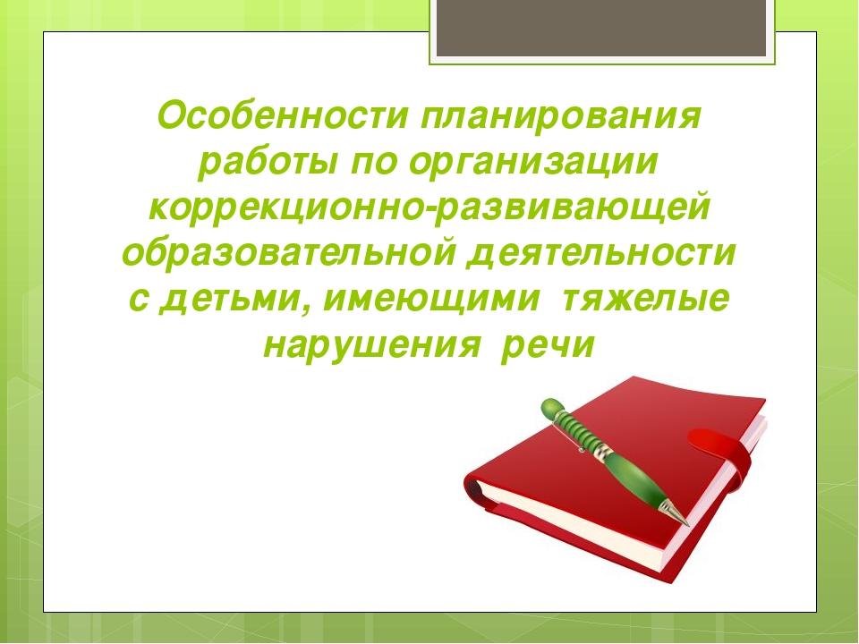 Особенности планирования работы по организации коррекционно-развивающей образ...