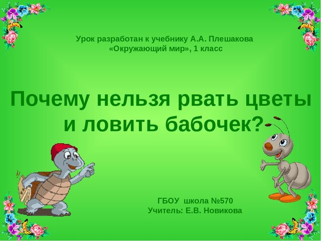 ГБОУ школа №570 Учитель: Е.В. Новикова Почему нельзя рвать цветы и ловить баб...
