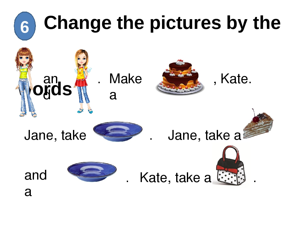 Change the pictures by the words 6 and . Make a , Kate. Jane, take a . Jane,...