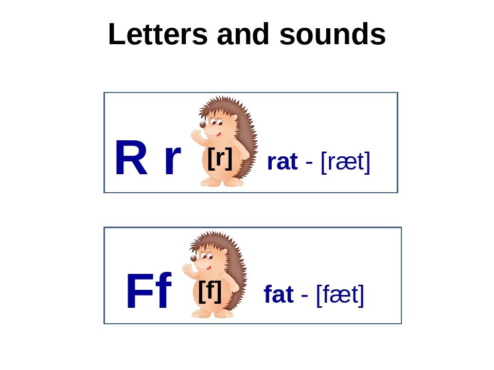 Letters and sounds R r [r] rat - [ræt] Ff [f] fat - [fæt]