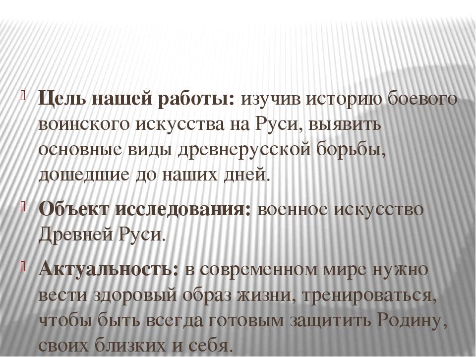 Цель нашей работы: изучив историю боевого воинского искусства на Руси, выявит...