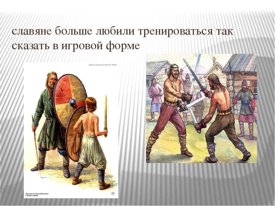 славяне больше любили тренироваться так сказать в игровой форме