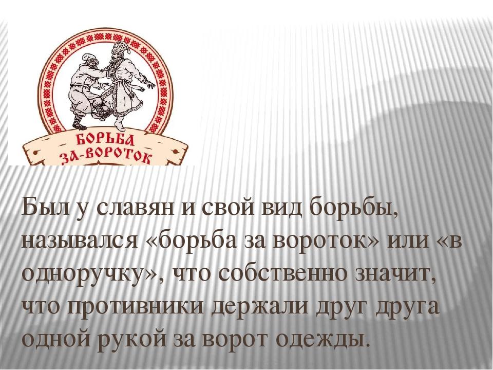 Был у славян и свой вид борьбы, назывался «борьба за вороток» или «в одноруч...