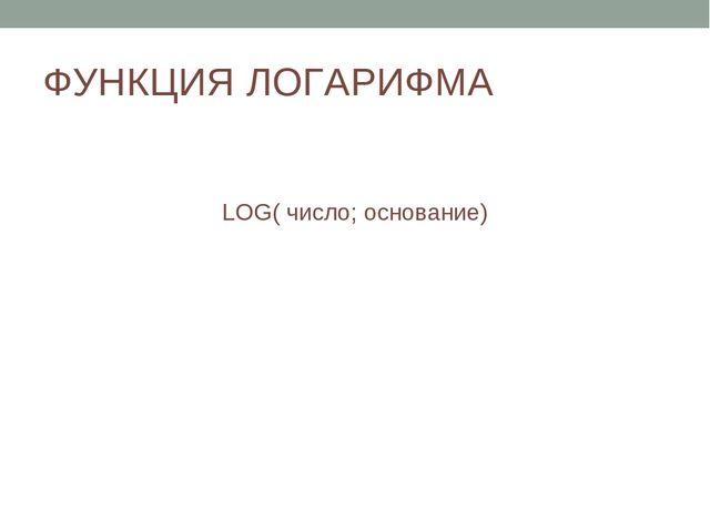 ФУНКЦИЯ ЛОГАРИФМА LOG( число; основание)