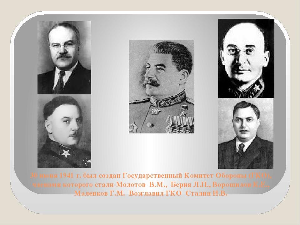 30 июня 1941 г. был создан Государственный Комитет Обороны (ГКО), членами кот...