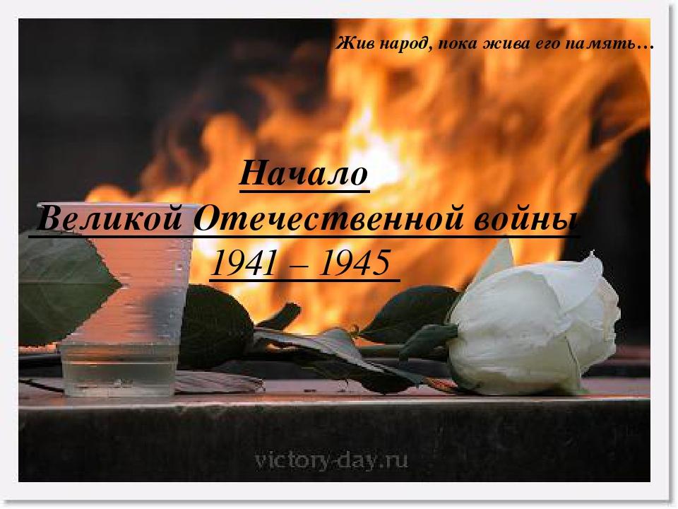 Начало Великой Отечественной войны 1941 – 1945 Жив народ, пока жива его памя...