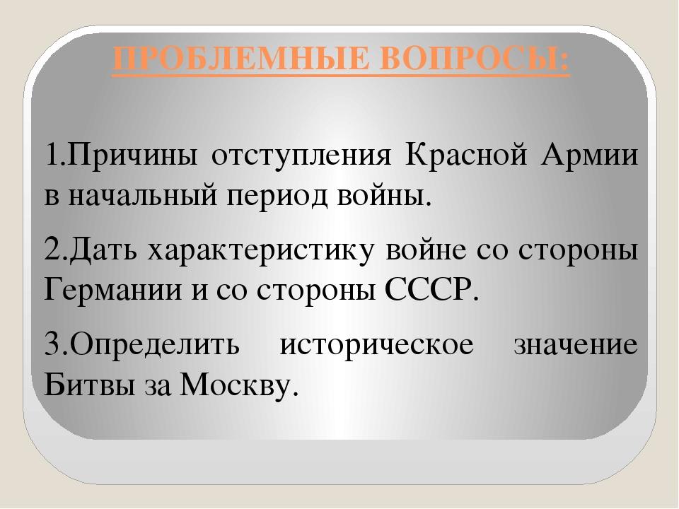 ПРОБЛЕМНЫЕ ВОПРОСЫ: 1.Причины отступления Красной Армии в начальный период во...