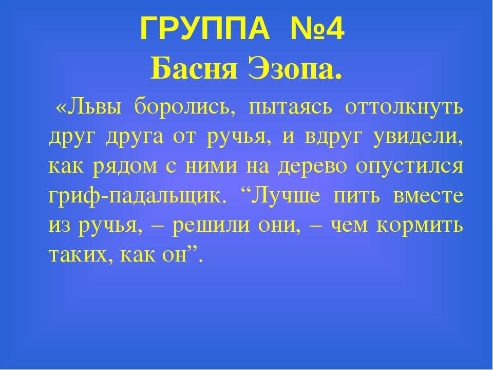 ГРУППА №4 Басня Эзопа. «Львы боролись, пытаясь оттолкнуть друг друга от ручья...