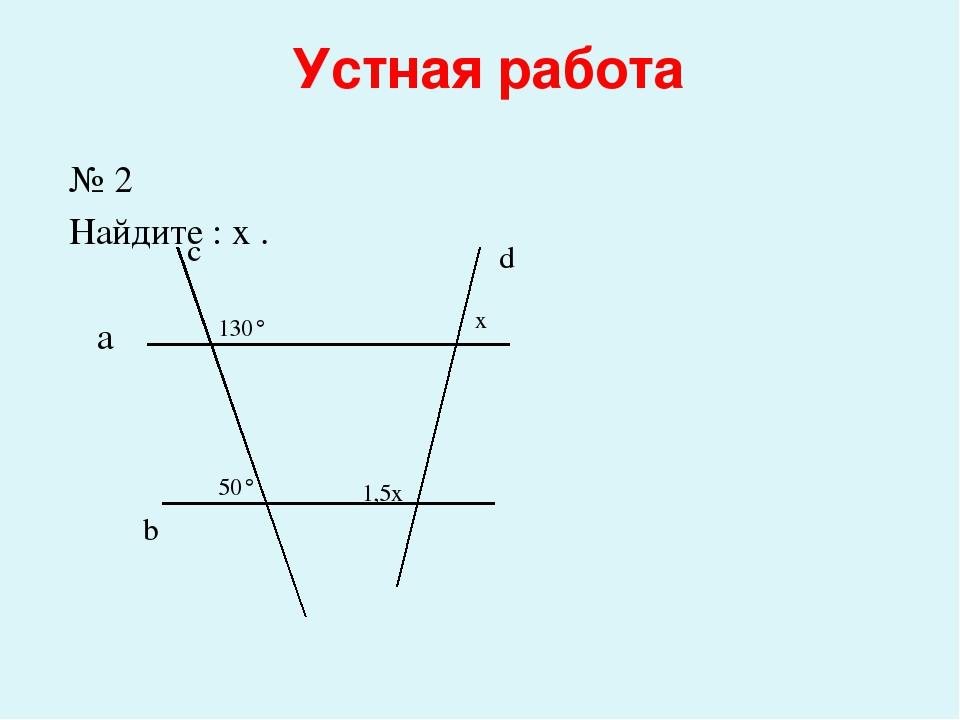 Устная работа № 2 Найдите : x . а b c d 130° 50° x 1,5x