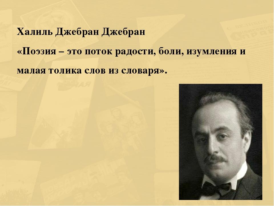 Халиль Джебран Джебран «Поэзия – это поток радости, боли, изумления и малая т...