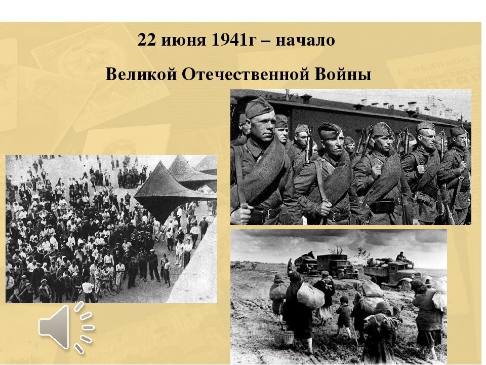 22 июня 1941г – начало Великой Отечественной Войны