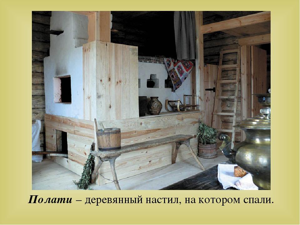 Полати – деревянный настил, на котором спали.
