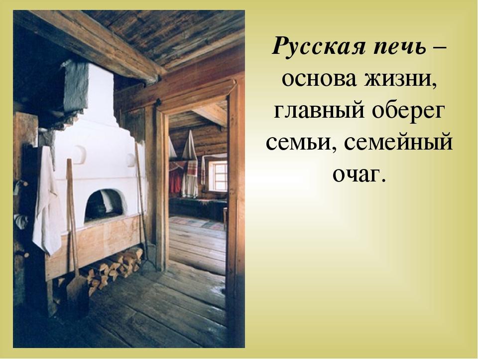 Русская печь – основа жизни, главный оберег семьи, семейный очаг.