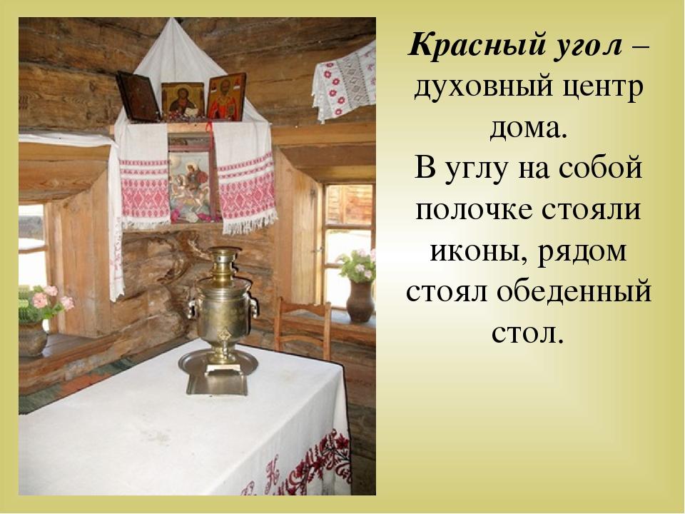 Красный угол – духовный центр дома. В углу на собой полочке стояли иконы, ряд...