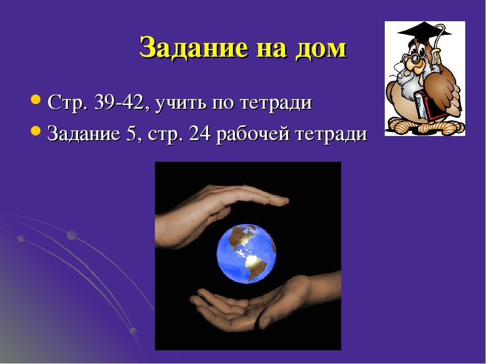 Задание на дом Стр. 39-42, учить по тетради Задание 5, стр. 24 рабочей тетради